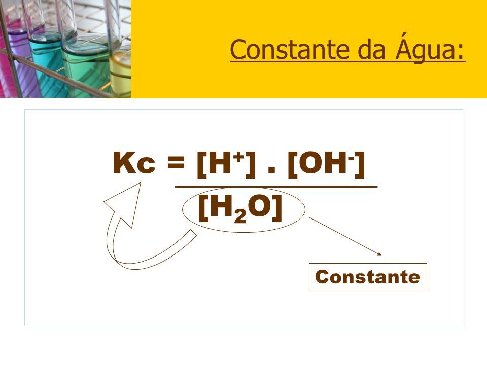 Constante da Água: Kc = [H+] . [OH-] [H2O] Constante